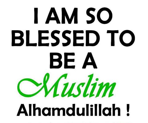Alhumdullilah, I am blessed to be a Muslim.