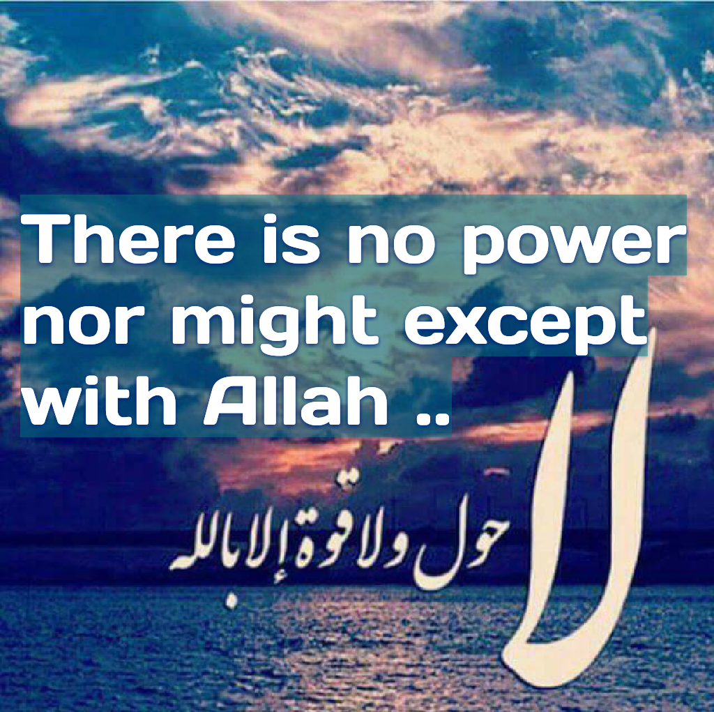 There is no power nor might except with Allah ..
