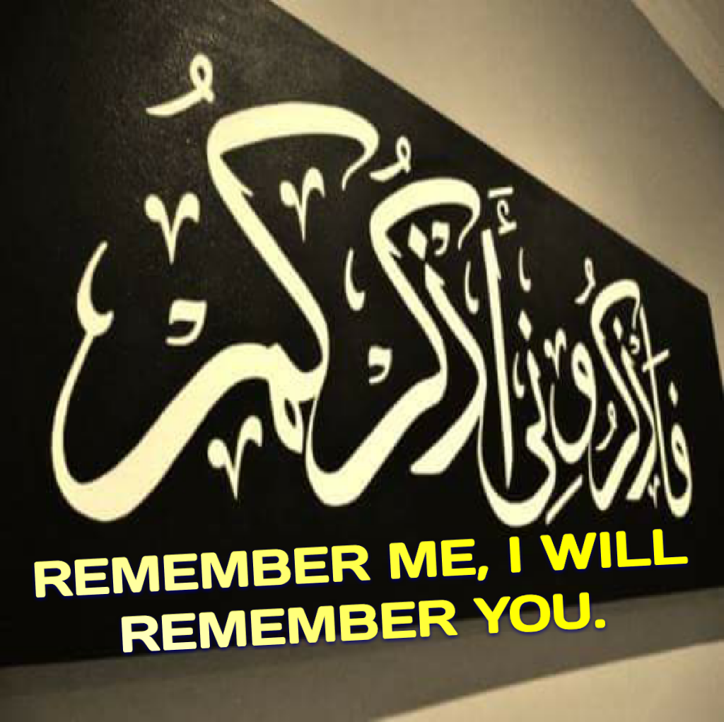 REMEMBER ME, I WILL REMEMBER YOU. (Surat al-Baqarah 2:152)