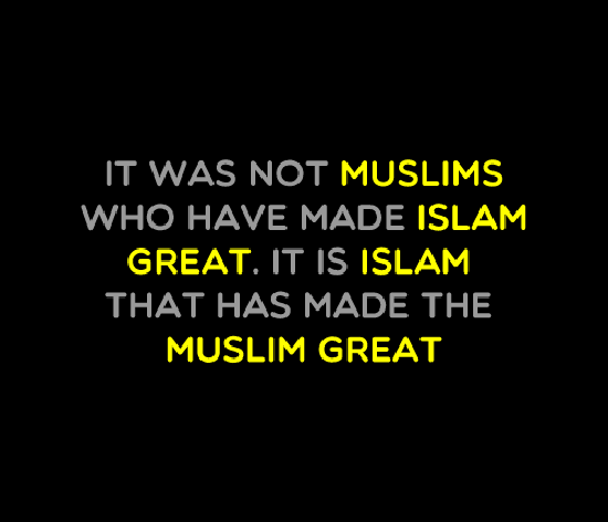 It was not Muslim who have made Islam great. its Islam that has made the Muslim great