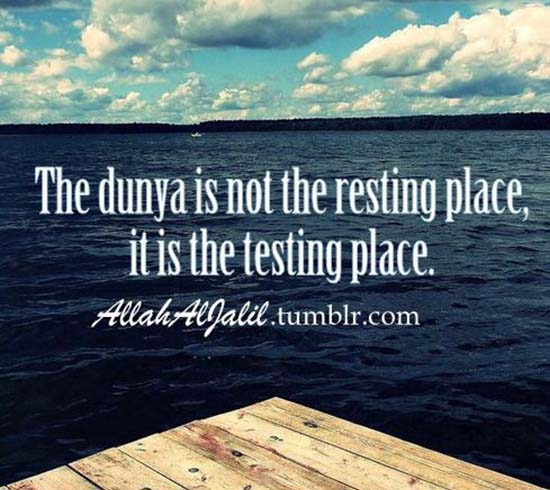 Dunya is not a resting place its a testing place