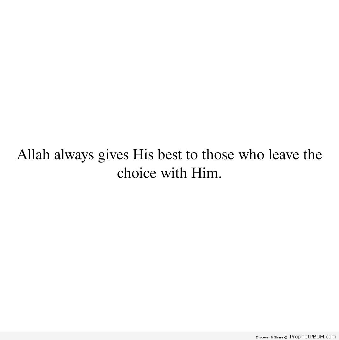 Allah Subhanahu wa Taala always gives His best to those who leave the choice with Him