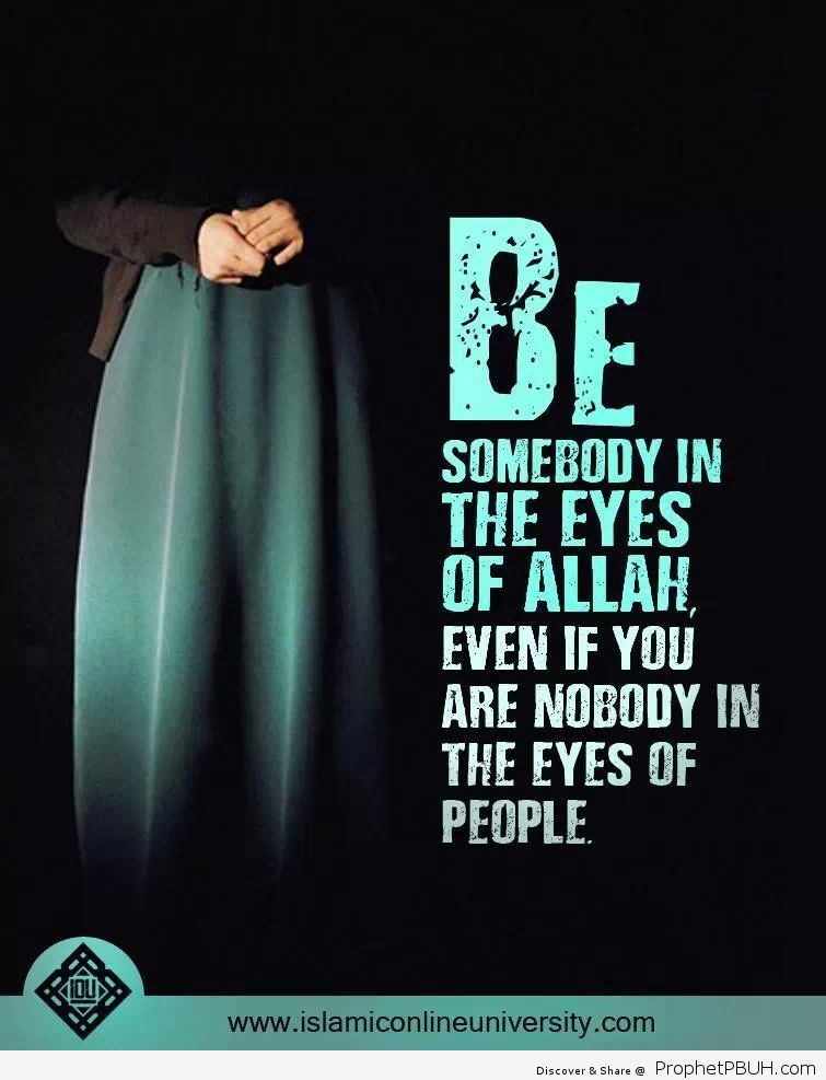 Be somebody in the eyes of Allah even if you are nobody in the eyes of people