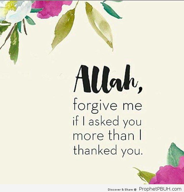 I dont ask for much only for allay to make me a better Muslim right now or in the future But yes I am still not thankful enough to allah for everything he has given me even though I did not c