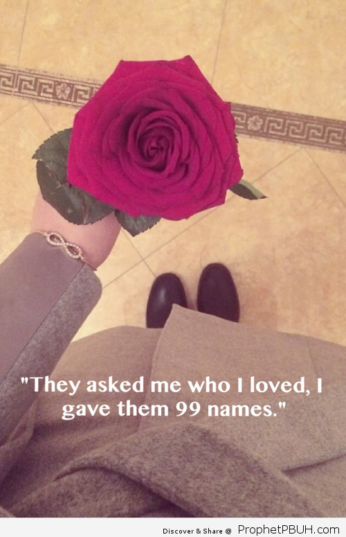 They often asked me ___ Who i love ___I give them 99 names of Allah Thats Amaul Husna
