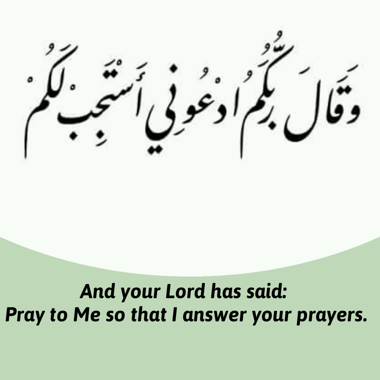 And your Lord has said: Pray to Me so that I answer your prayers. Quran ( 40-60)