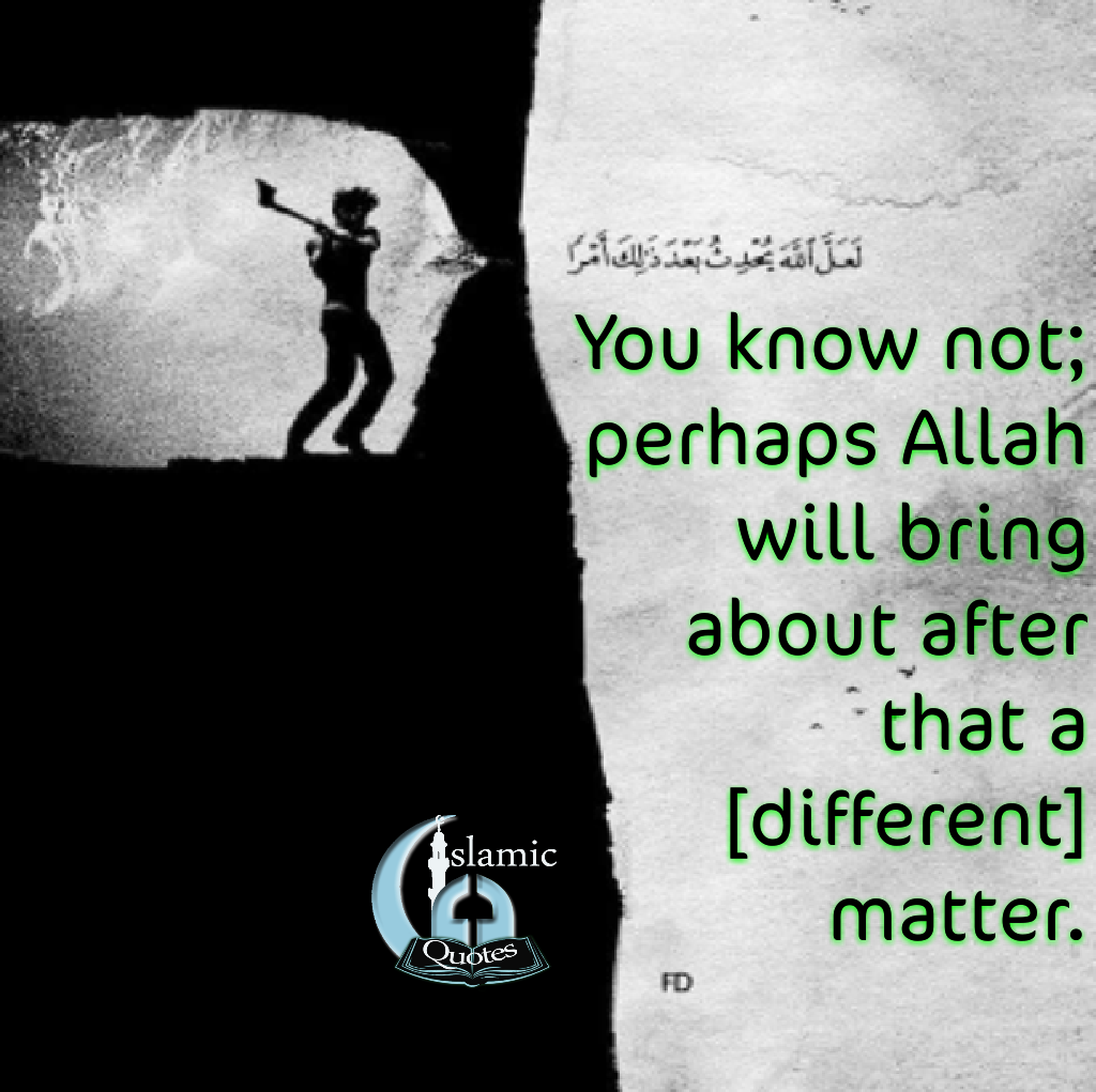 You know not; perhaps Allah will bring about after that a [different] matter.