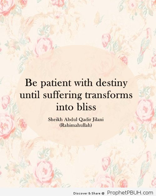 Be patient with destiny until suffering transforms into bliss